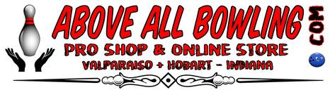 ABOVE ALL BOWLING SUPPLY PRO SHOP | 219-221-9528 | AboveALLBowling.com Now with 2 Pro Shop Locations in NW Indiana